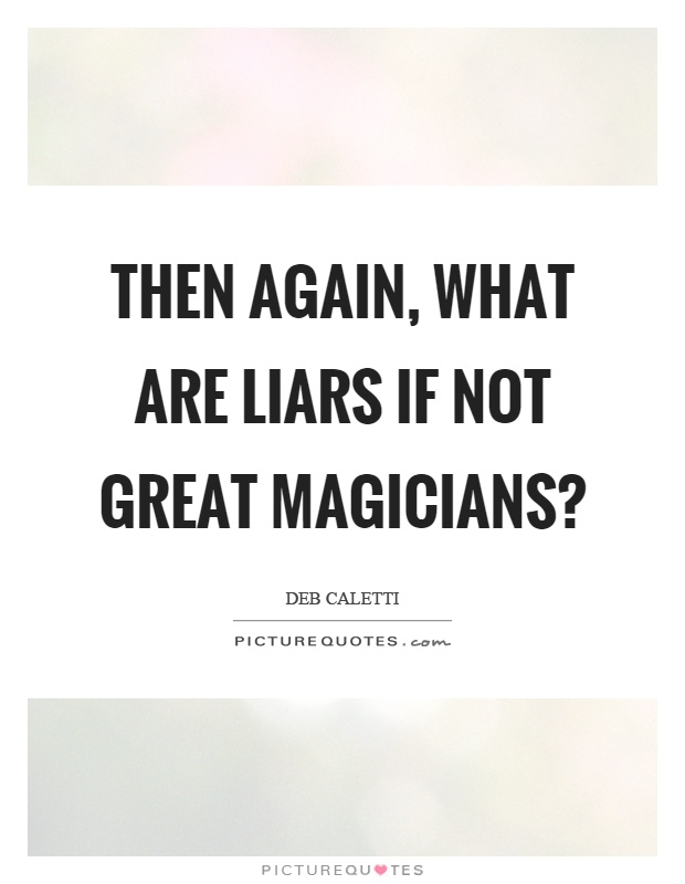 Then again, what are liars if not great magicians? Picture Quote #1