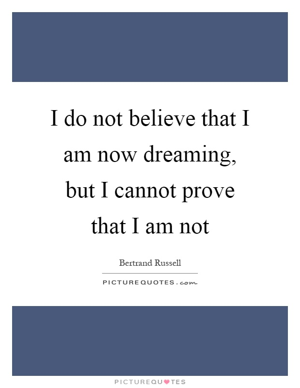 I do not believe that I am now dreaming, but I cannot prove that I am not Picture Quote #1