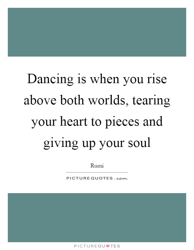 Dancing is when you rise above both worlds, tearing your heart to pieces and giving up your soul Picture Quote #1