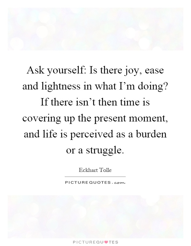 Ask yourself: Is there joy, ease and lightness in what I'm doing? If there isn't then time is covering up the present moment, and life is perceived as a burden or a struggle Picture Quote #1