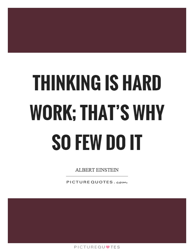 Thinking is hard work; that's why so few do it Picture Quote #1