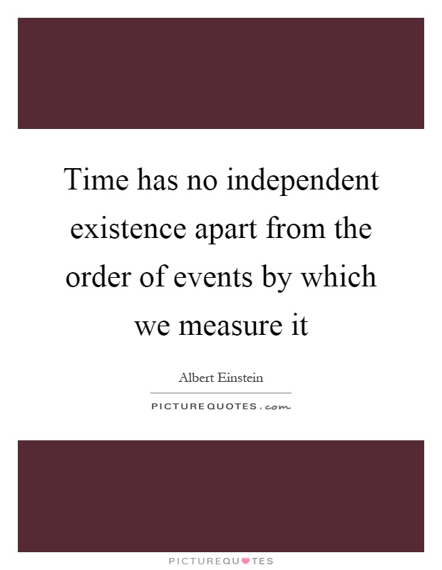 Time has no independent existence apart from the order of events by which we measure it Picture Quote #1