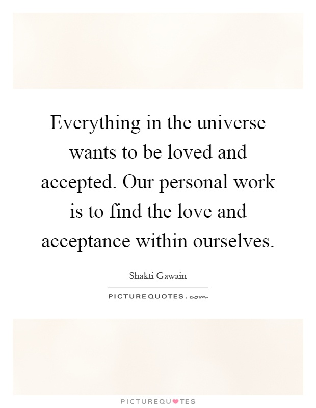 Everything in the universe wants to be loved and accepted. Our personal work is to find the love and acceptance within ourselves Picture Quote #1
