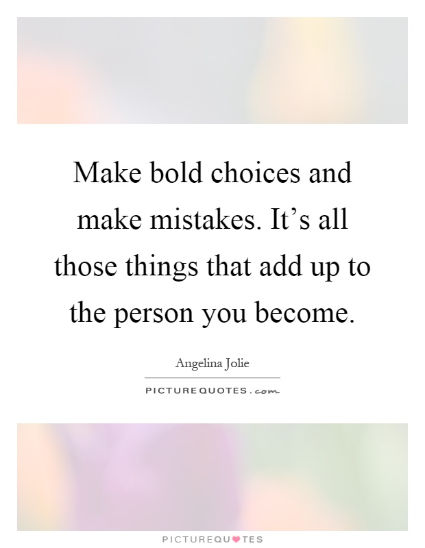 Make bold choices and make mistakes. It's all those things that add up to the person you become Picture Quote #1