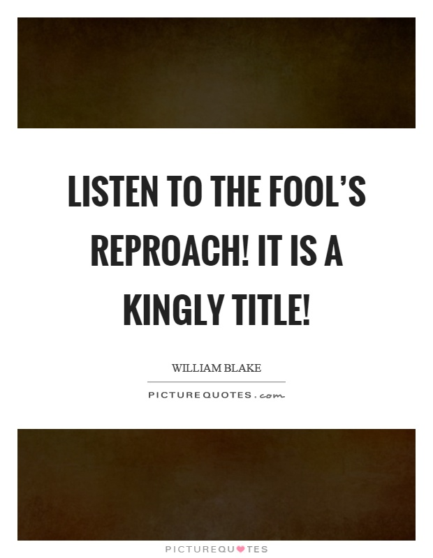 Listen to the fool's reproach! It is a kingly title! Picture Quote #1