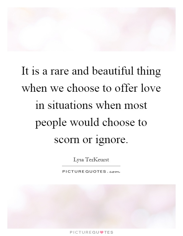 It is a rare and beautiful thing when we choose to offer love in situations when most people would choose to scorn or ignore Picture Quote #1
