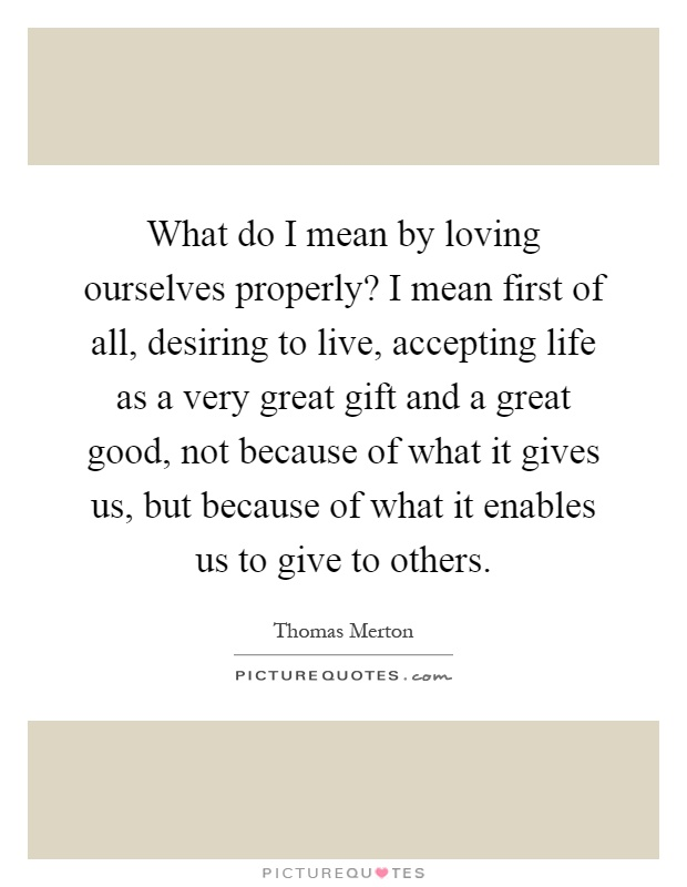 What do I mean by loving ourselves properly? I mean first of all, desiring to live, accepting life as a very great gift and a great good, not because of what it gives us, but because of what it enables us to give to others Picture Quote #1