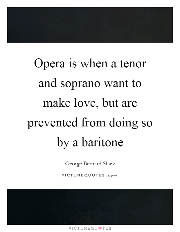 Opera is when a tenor and soprano want to make love, but are prevented from doing so by a baritone Picture Quote #1