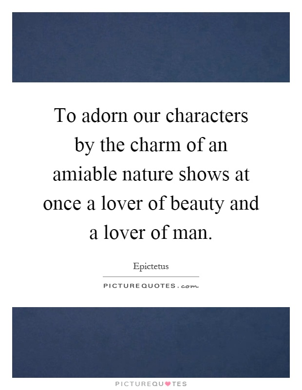 To adorn our characters by the charm of an amiable nature shows at once a lover of beauty and a lover of man Picture Quote #1
