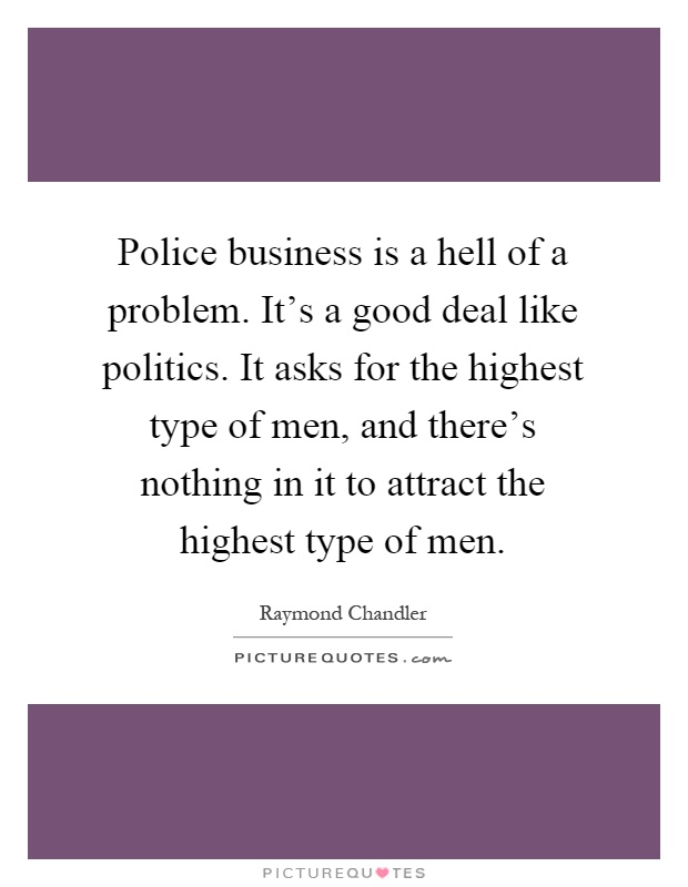 Police business is a hell of a problem. It's a good deal like politics. It asks for the highest type of men, and there's nothing in it to attract the highest type of men Picture Quote #1