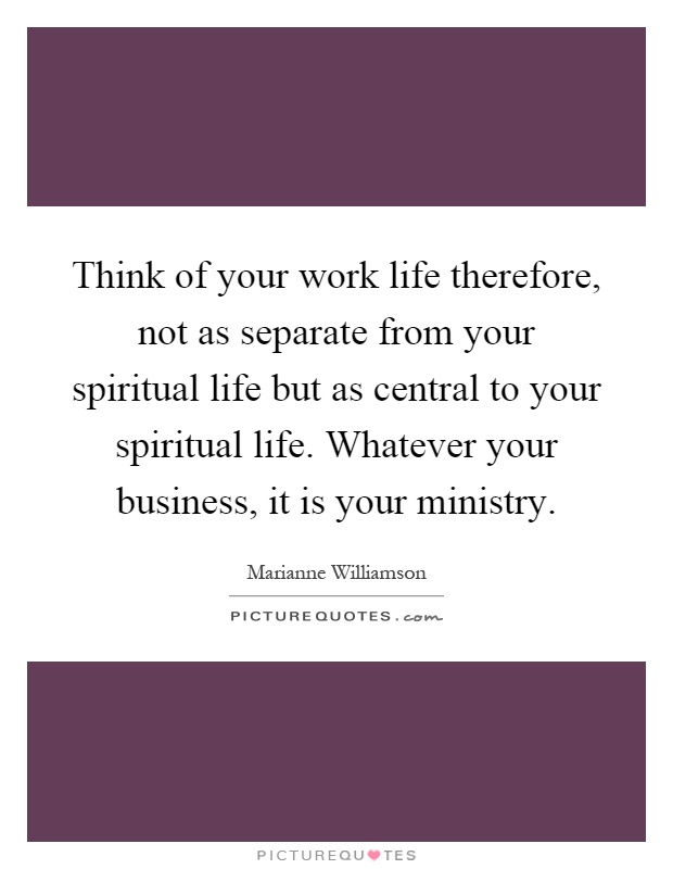Think of your work life therefore, not as separate from your spiritual life but as central to your spiritual life. Whatever your business, it is your ministry Picture Quote #1