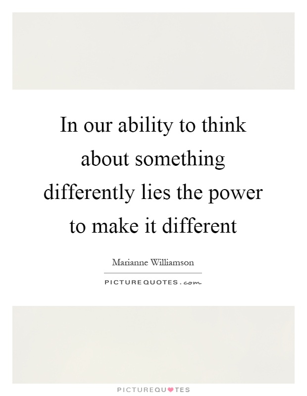 In our ability to think about something differently lies the power to make it different Picture Quote #1