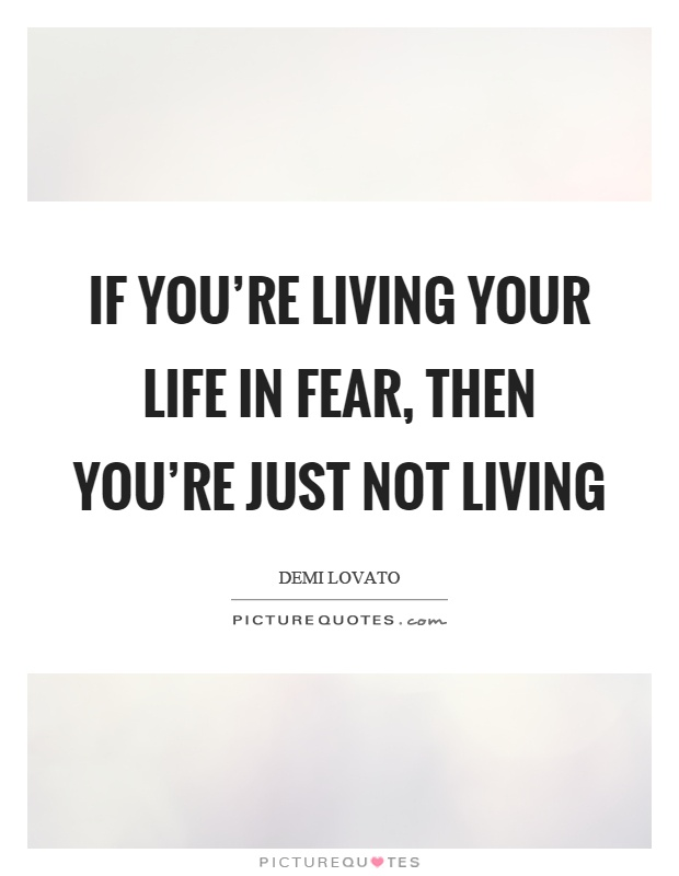 If you're living your life in fear, then you're just not living Picture Quote #1