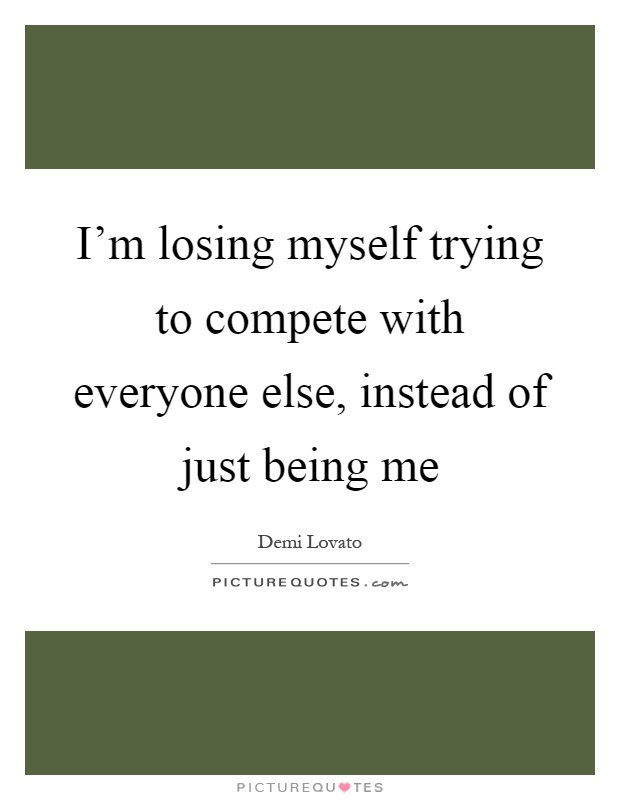 I'm losing myself trying to compete with everyone else, instead of just being me Picture Quote #1