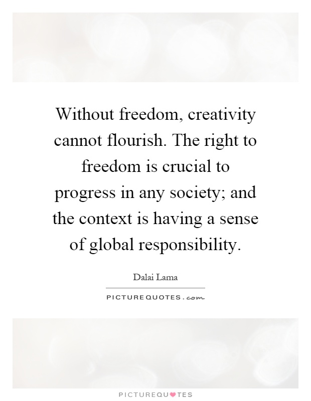 Without freedom, creativity cannot flourish. The right to freedom is crucial to progress in any society; and the context is having a sense of global responsibility Picture Quote #1