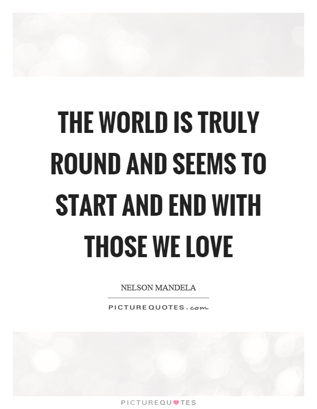 The world is truly round and seems to start and end with those we love Picture Quote #1