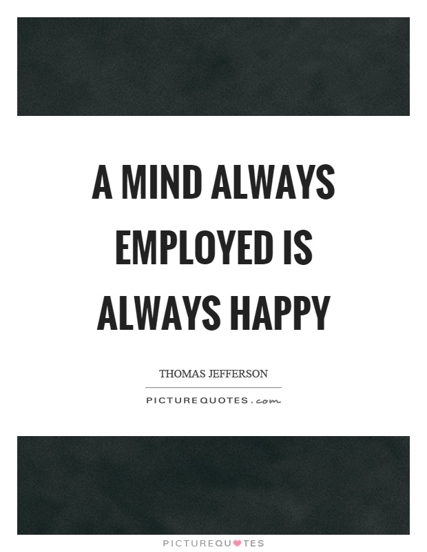A mind always employed is always happy Picture Quote #1