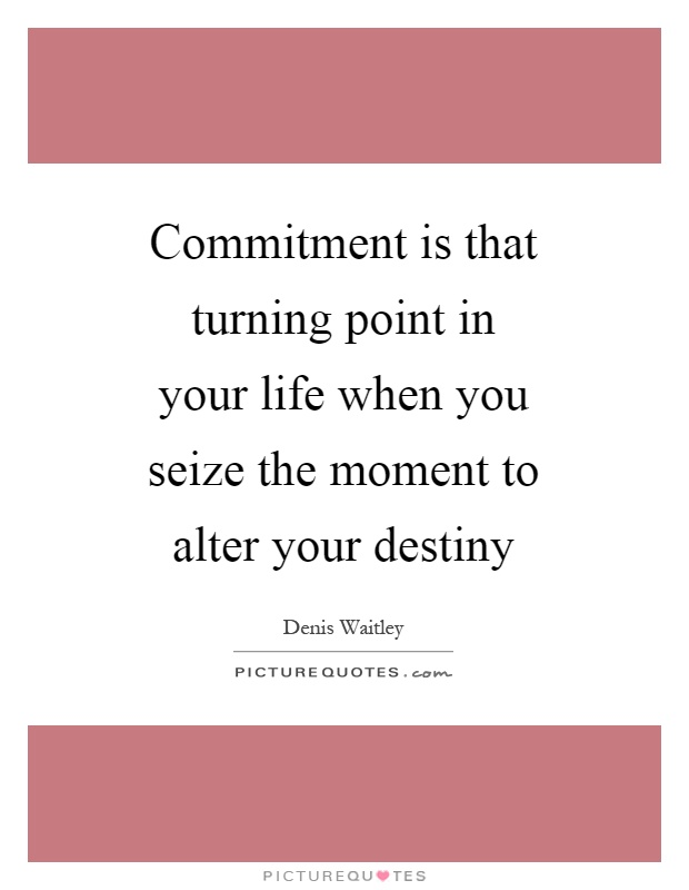 Commitment is that turning point in your life when you seize the moment to alter your destiny Picture Quote #1