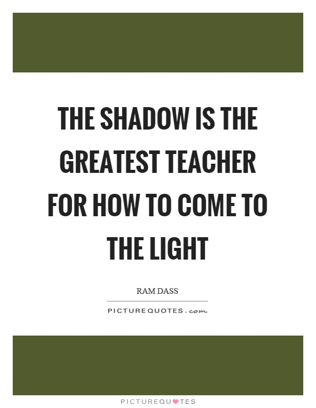 The shadow is the greatest teacher for how to come to the light Picture Quote #1