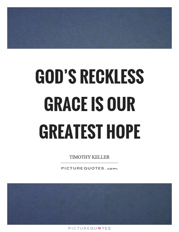 God's reckless grace is our greatest hope Picture Quote #1