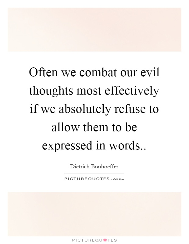Often we combat our evil thoughts most effectively if we absolutely refuse to allow them to be expressed in words Picture Quote #1