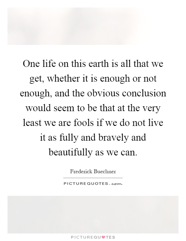 One life on this earth is all that we get, whether it is enough or not enough, and the obvious conclusion would seem to be that at the very least we are fools if we do not live it as fully and bravely and beautifully as we can Picture Quote #1
