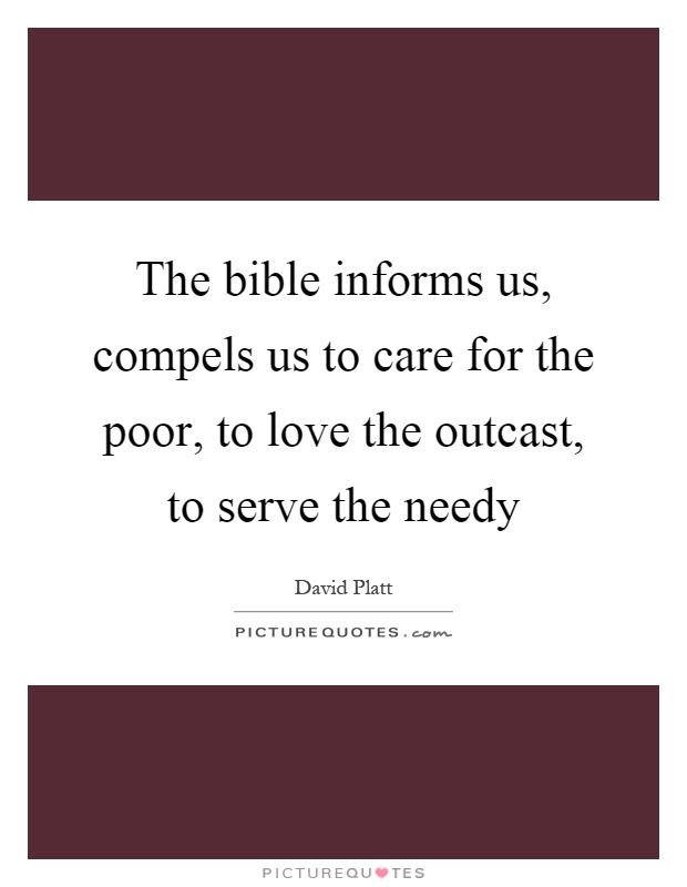 The bible informs us, compels us to care for the poor, to love the outcast, to serve the needy Picture Quote #1