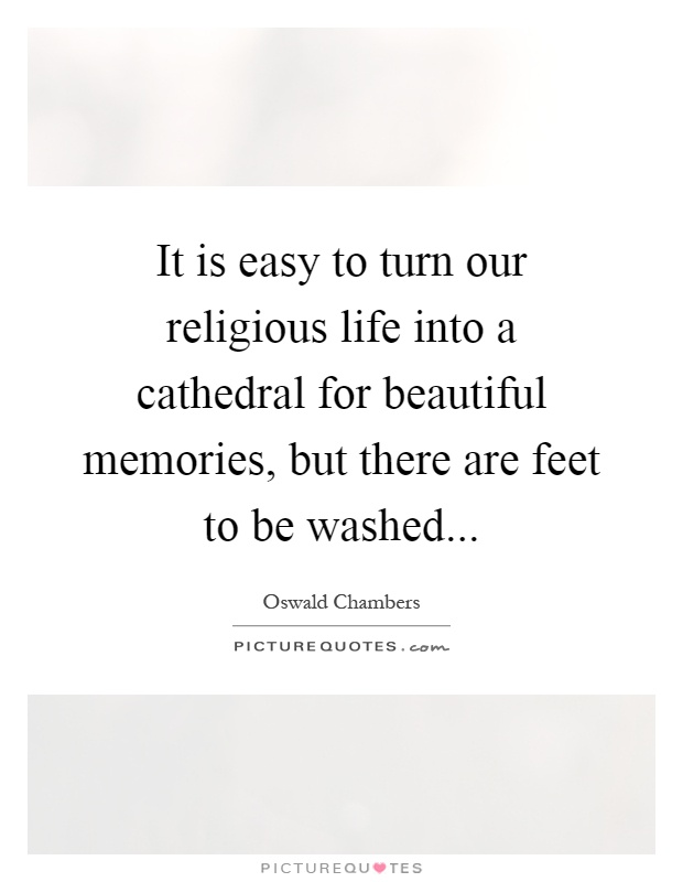 It is easy to turn our religious life into a cathedral for beautiful memories, but there are feet to be washed Picture Quote #1