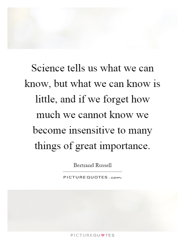 Science tells us what we can know, but what we can know is little, and if we forget how much we cannot know we become insensitive to many things of great importance Picture Quote #1