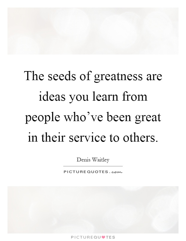 The seeds of greatness are ideas you learn from people who've been great in their service to others Picture Quote #1
