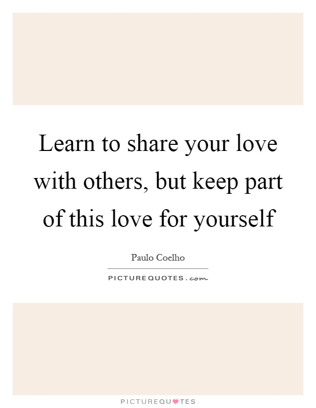 Learn to share your love with others, but keep part of this love for yourself Picture Quote #1