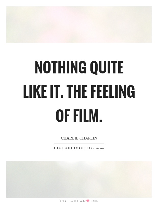 Nothing quite like it. The feeling of film Picture Quote #1