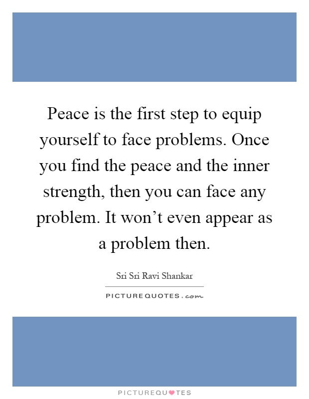 Peace is the first step to equip yourself to face problems. Once you find the peace and the inner strength, then you can face any problem. It won't even appear as a problem then Picture Quote #1
