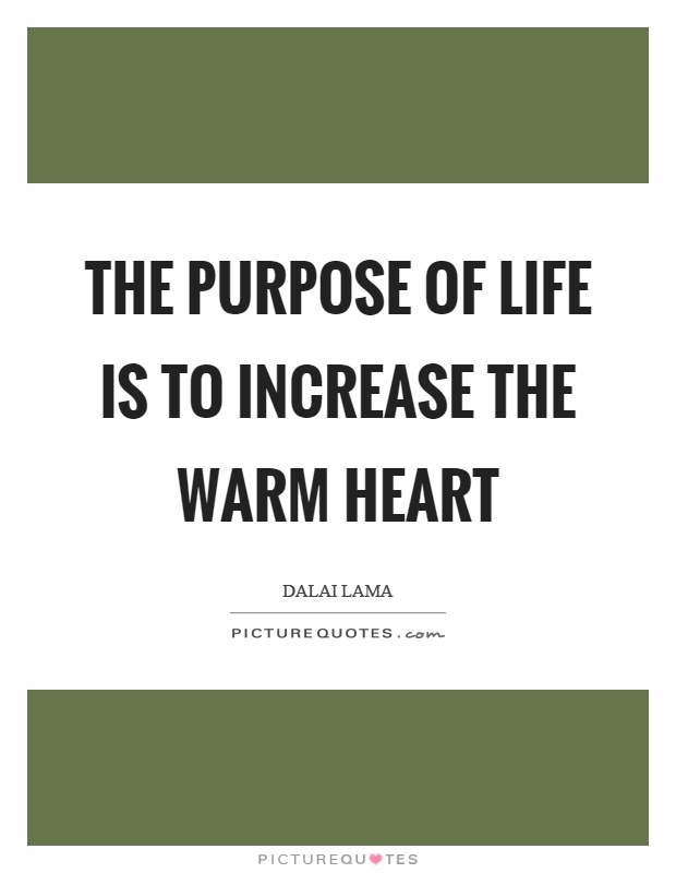 The purpose of life is to increase the warm heart Picture Quote #1