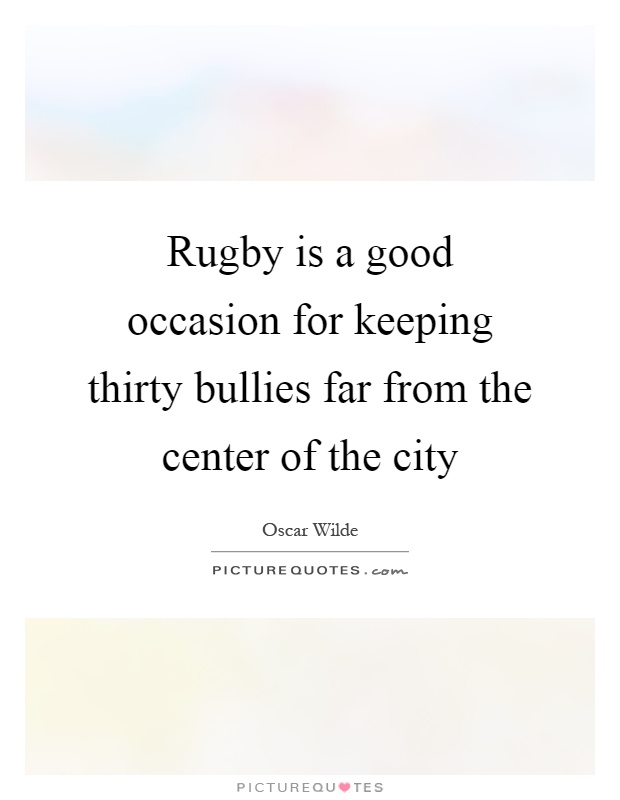 Rugby is a good occasion for keeping thirty bullies far from the center of the city Picture Quote #1