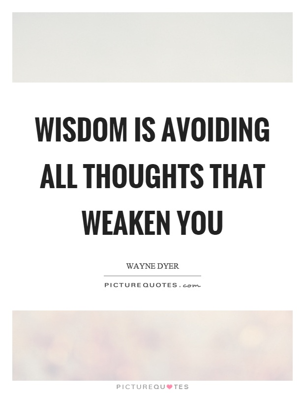 Wisdom is avoiding all thoughts that weaken you Picture Quote #1