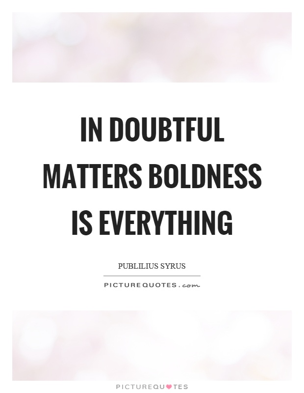 In doubtful matters boldness is everything Picture Quote #1