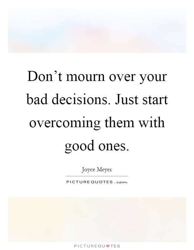 Don't mourn over your bad decisions. Just start overcoming them with good ones Picture Quote #1