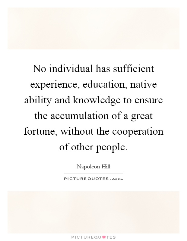 No individual has sufficient experience, education, native ability and knowledge to ensure the accumulation of a great fortune, without the cooperation of other people Picture Quote #1