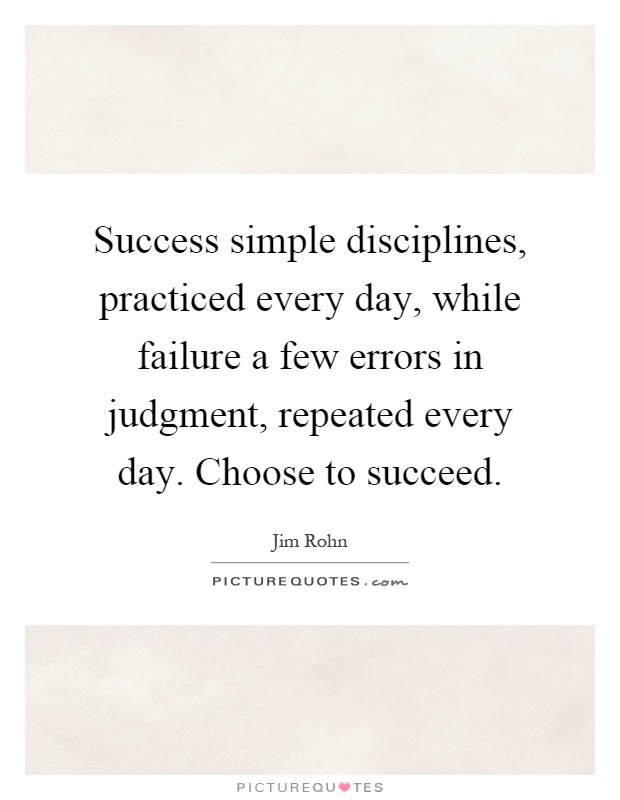 Success simple disciplines, practiced every day, while failure a few errors in judgment, repeated every day. Choose to succeed Picture Quote #1