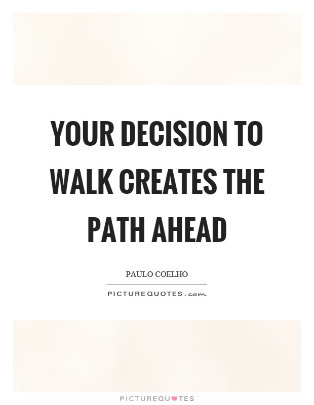 Your decision to walk creates the path ahead Picture Quote #1