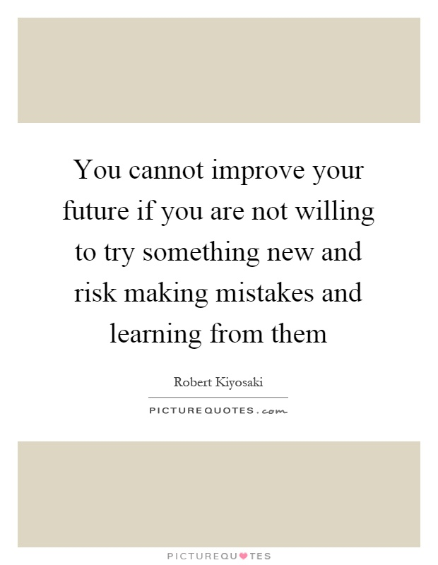 You cannot improve your future if you are not willing to try something new and risk making mistakes and learning from them Picture Quote #1