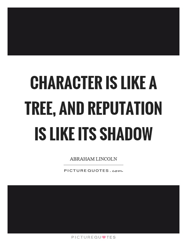 Character is like a tree, and reputation is like its shadow Picture Quote #1