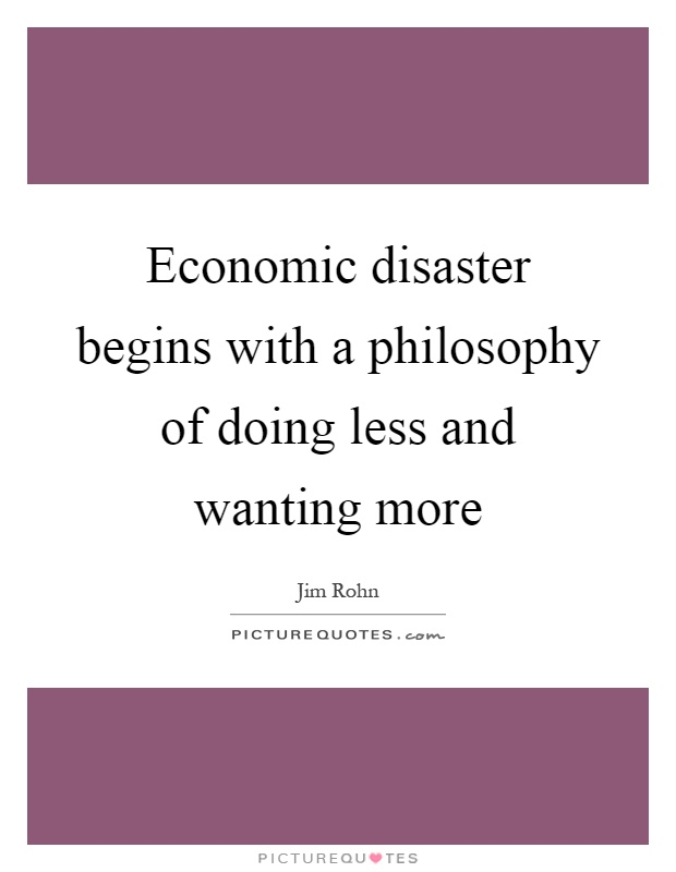 Economic disaster begins with a philosophy of doing less and wanting more Picture Quote #1
