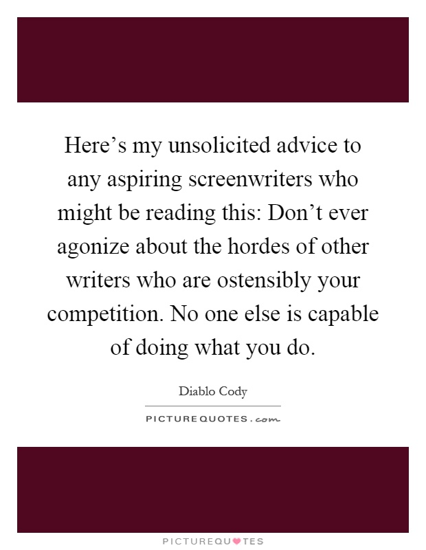 Here's my unsolicited advice to any aspiring screenwriters who might be reading this: Don't ever agonize about the hordes of other writers who are ostensibly your competition. No one else is capable of doing what you do Picture Quote #1