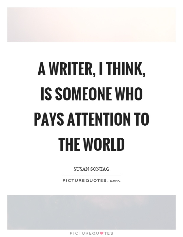 A writer, I think, is someone who pays attention to the world Picture Quote #1