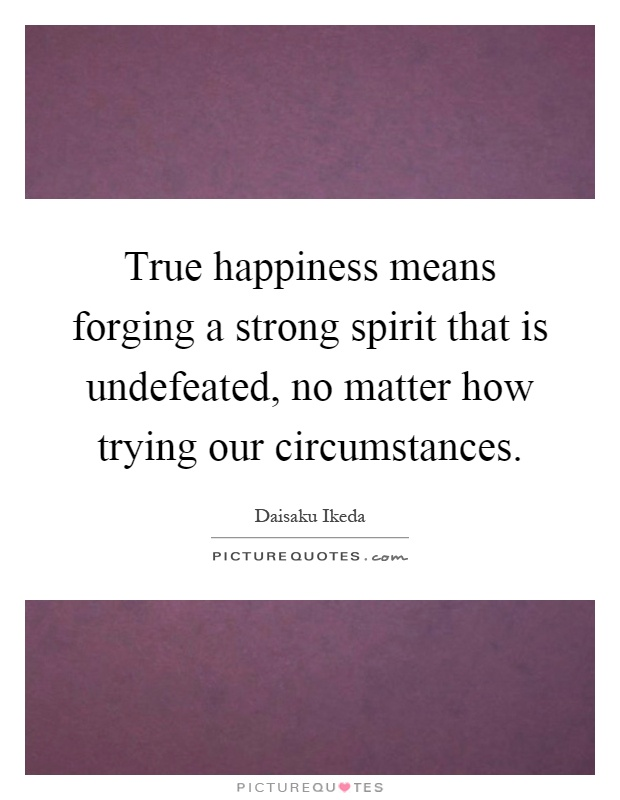 True happiness means forging a strong spirit that is undefeated, no matter how trying our circumstances Picture Quote #1