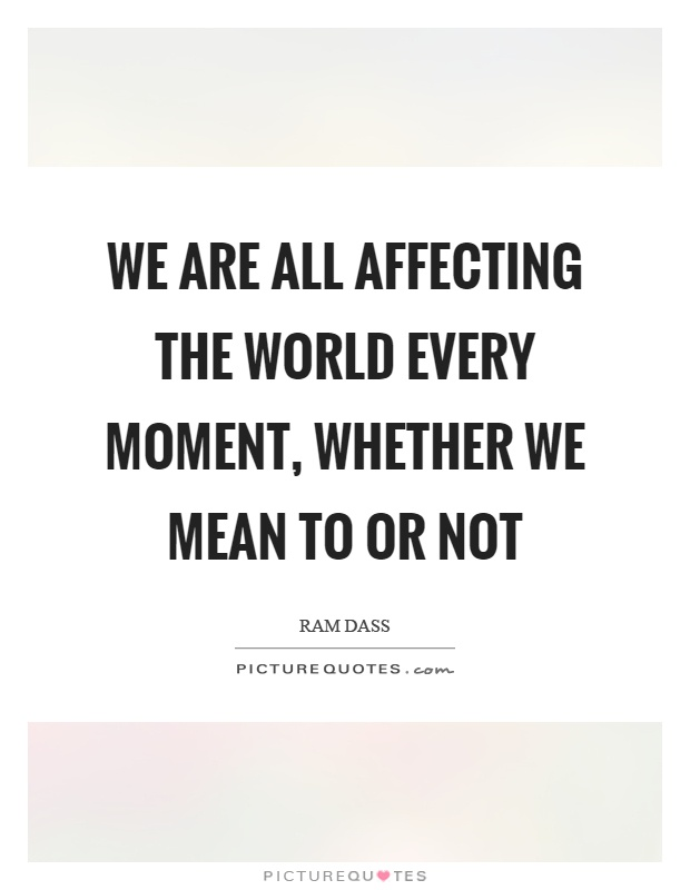 We are all affecting the world every moment, whether we mean to or not Picture Quote #1