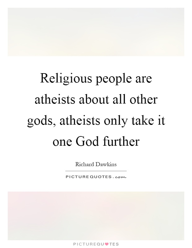 Religious people are atheists about all other gods, atheists only take it one God further Picture Quote #1