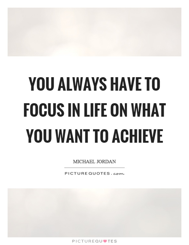 You always have to focus in life on what you want to achieve Picture Quote #1